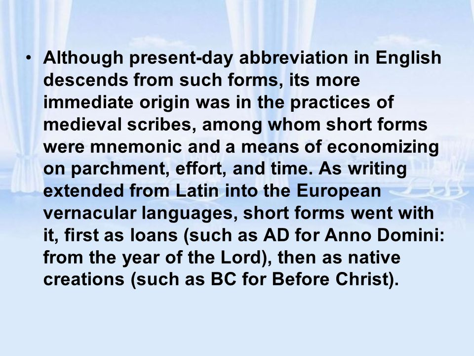 Although present-day abbreviation in English descends from such forms, its more immediate origin was in the practices of medieval scribes, among whom short forms were mnemonic and a means of economizing on parchment, effort, and time.