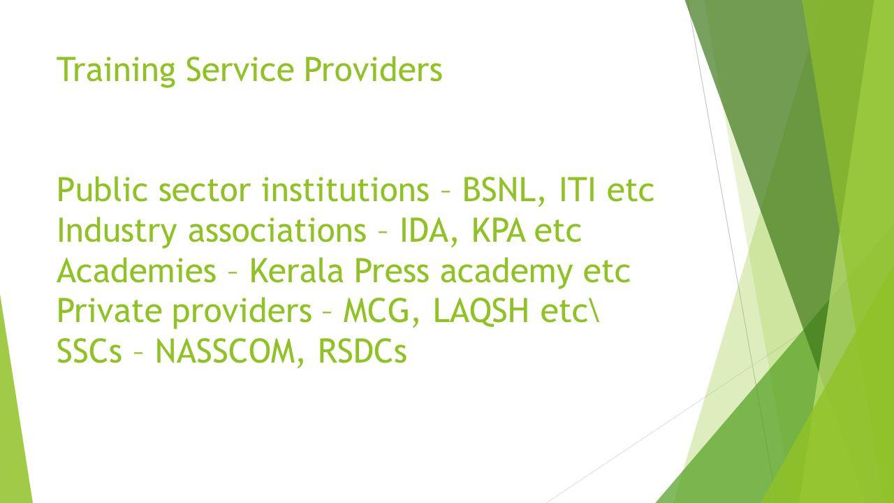 Training Service Providers Public sector institutions – BSNL, ITI etc Industry associations – IDA, KPA etc Academies – Kerala Press academy etc Private providers – MCG, LAQSH etc\ SSCs – NASSCOM, RSDCs