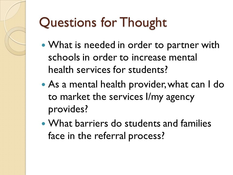 Questions for Thought What is needed in order to partner with schools in order to increase mental health services for students