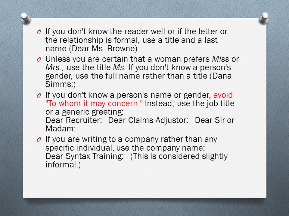 If you don t know the reader well or if the letter or the relationship is formal, use a title and a last name (Dear Ms. Browne).