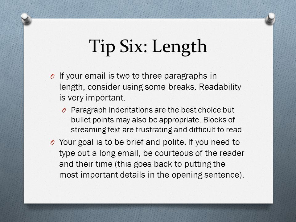 Tip Six: Length If your email is two to three paragraphs in length, consider using some breaks. Readability is very important.