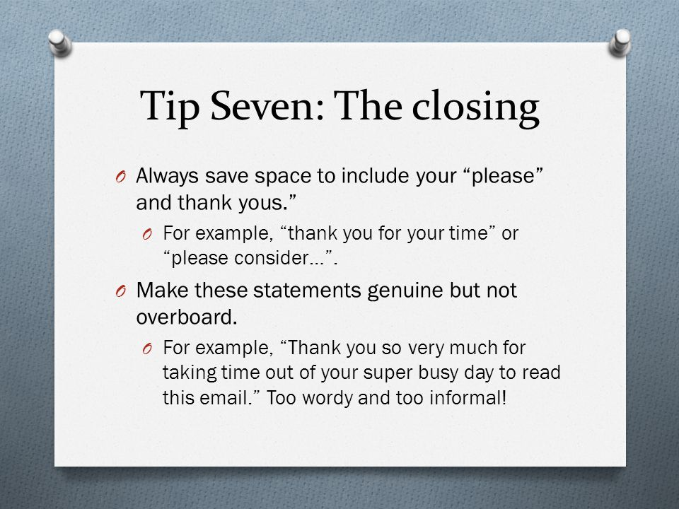 Tip Seven: The closing Always save space to include your please and thank yous. For example, thank you for your time or please consider… .
