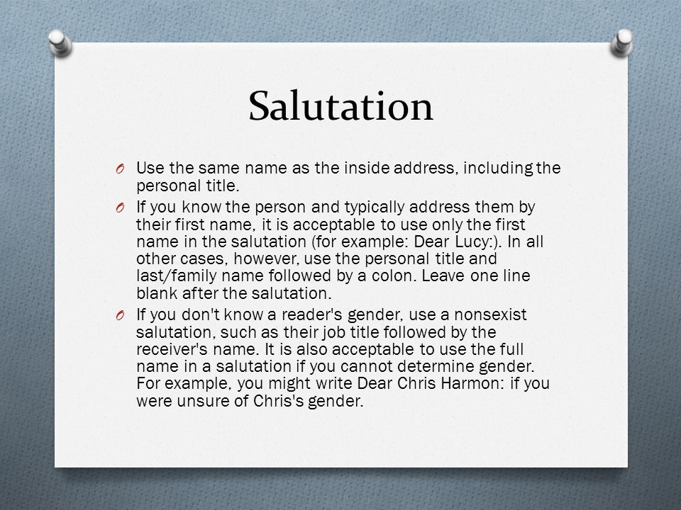 Salutation Use the same name as the inside address, including the personal title.