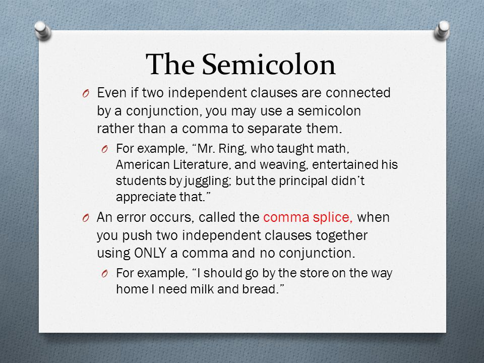 The Semicolon Even if two independent clauses are connected by a conjunction, you may use a semicolon rather than a comma to separate them.