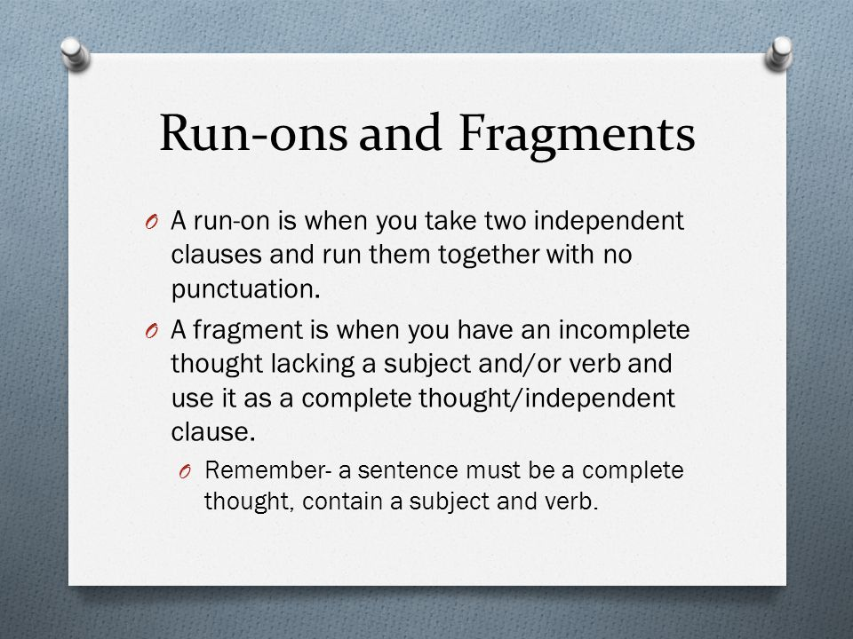 Run-ons and Fragments A run-on is when you take two independent clauses and run them together with no punctuation.