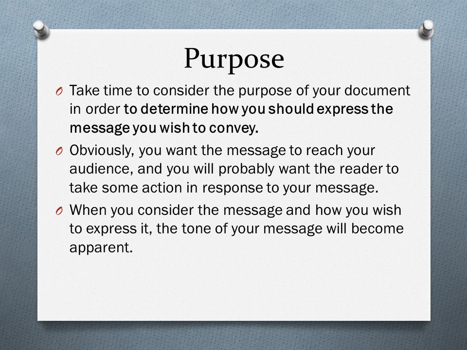 Purpose Take time to consider the purpose of your document in order to determine how you should express the message you wish to convey.