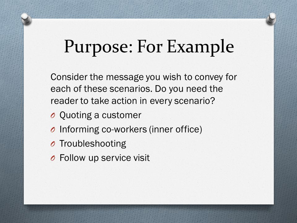 Purpose: For Example Consider the message you wish to convey for each of these scenarios. Do you need the reader to take action in every scenario