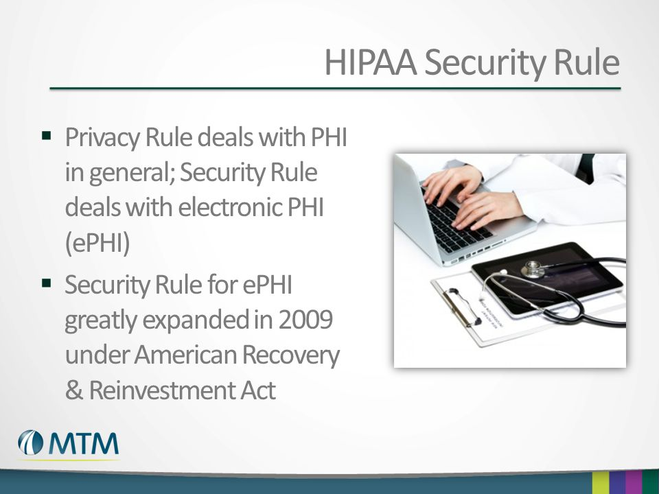 HIPAA Security Rule Privacy Rule deals with PHI in general; Security Rule deals with electronic PHI (ePHI)