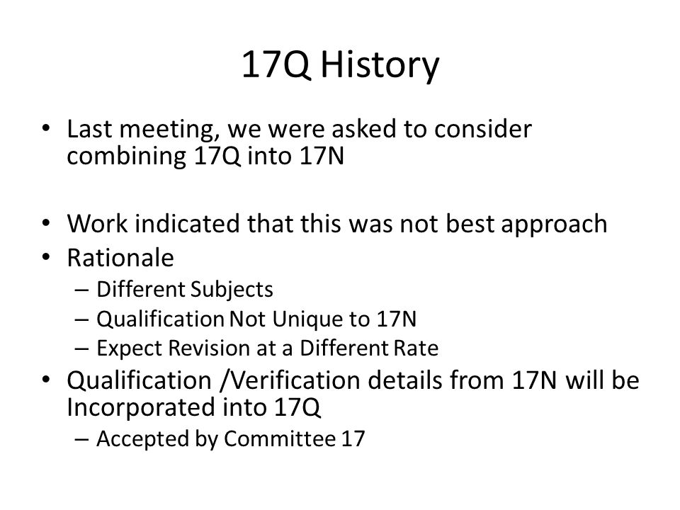 17Q History Last meeting, we were asked to consider combining 17Q into 17N. Work indicated that this was not best approach.