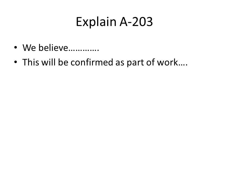 Explain A-203 We believe…………. This will be confirmed as part of work….