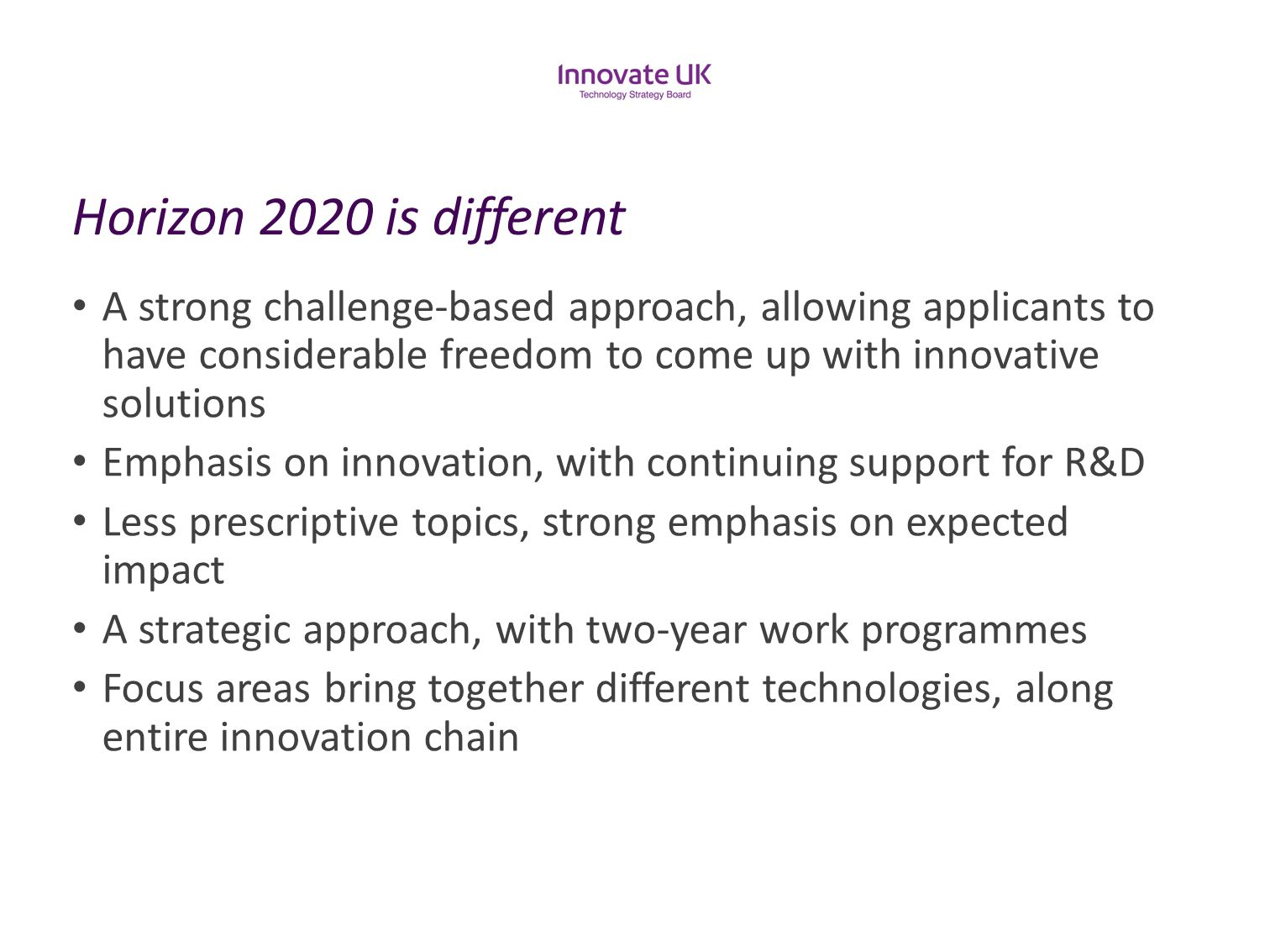 Horizon 2020 is different A strong challenge-based approach, allowing applicants to have considerable freedom to come up with innovative solutions.