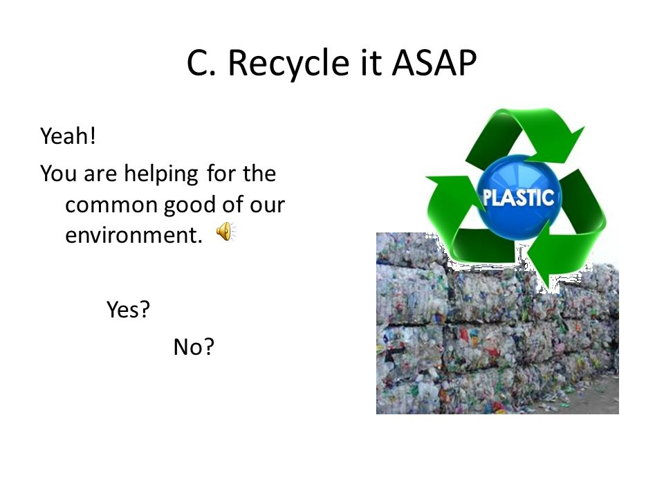 C. Recycle it ASAP Yeah! You are helping for the common good of our environment. Yes No