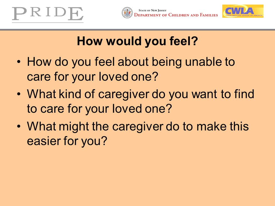 How would you feel How do you feel about being unable to care for your loved one