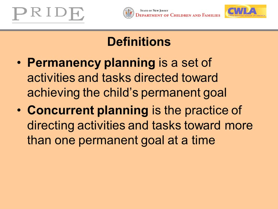 Definitions Permanency planning is a set of activities and tasks directed toward achieving the child's permanent goal.