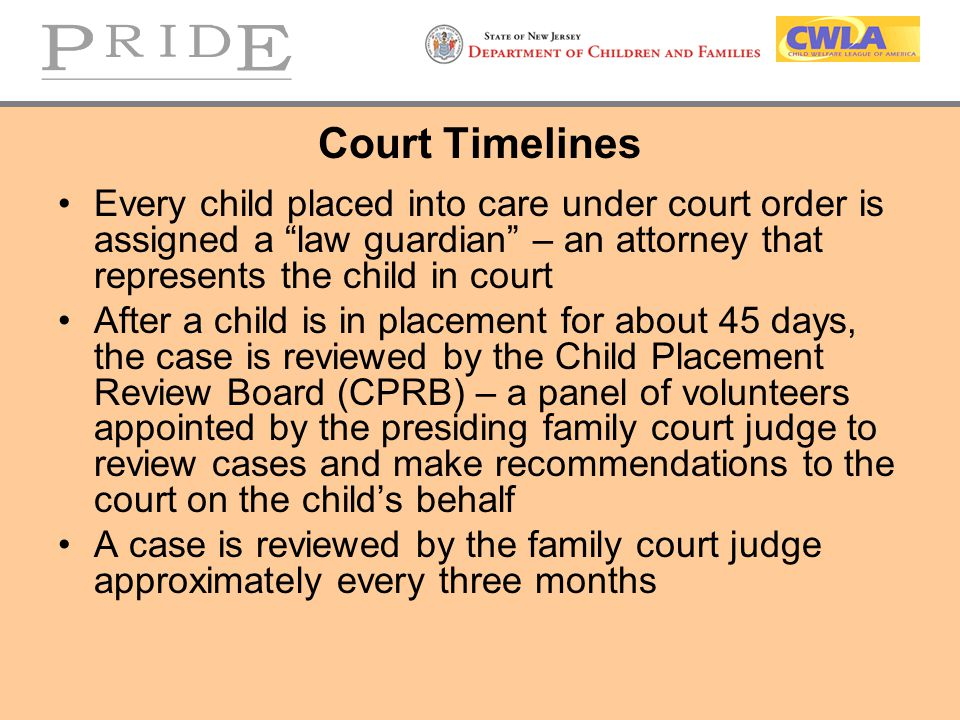 Court Timelines Every child placed into care under court order is assigned a law guardian – an attorney that represents the child in court.