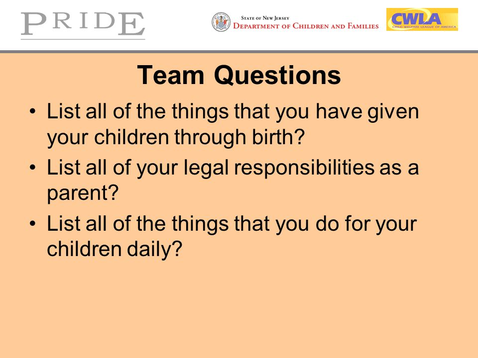 Team Questions List all of the things that you have given your children through birth List all of your legal responsibilities as a parent