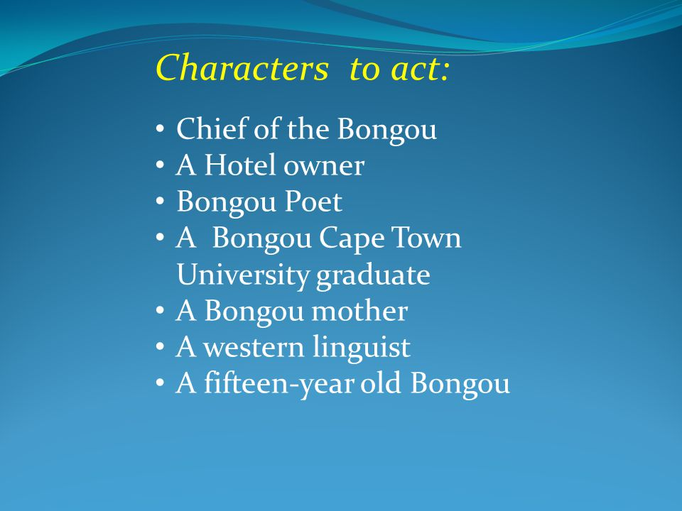 Characters to act: Chief of the Bongou A Hotel owner Bongou Poet