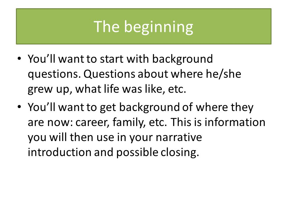 The beginning You'll want to start with background questions. Questions about where he/she grew up, what life was like, etc.