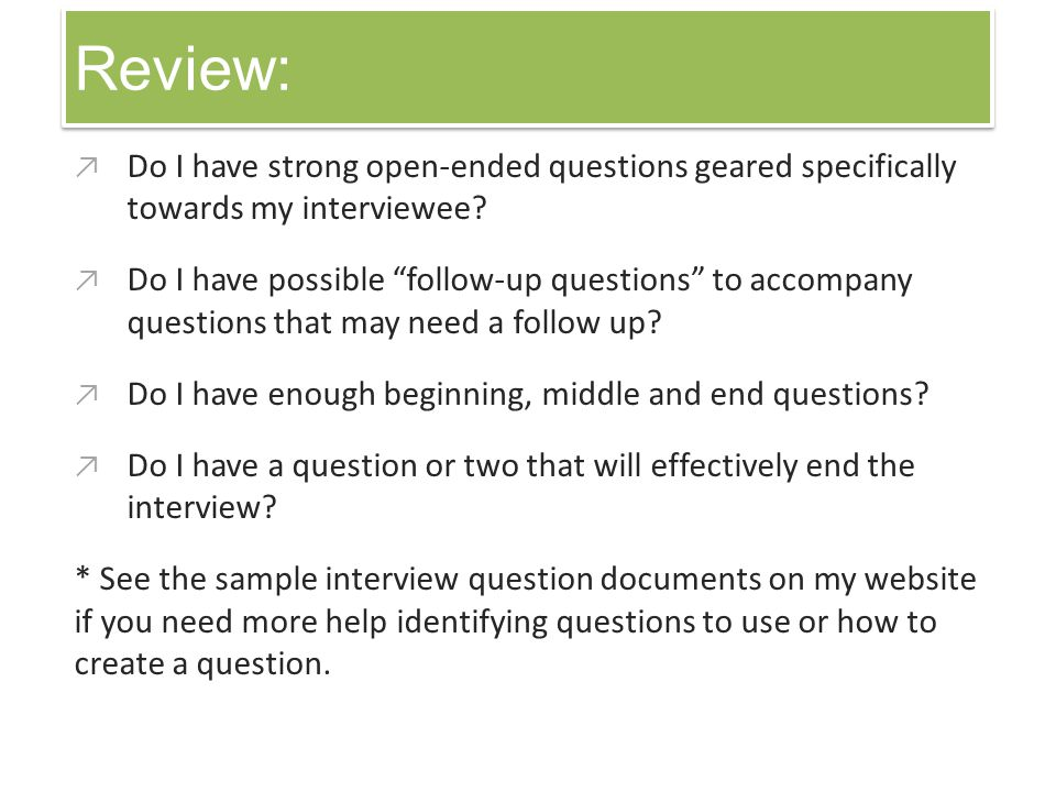 Review: Do I have strong open-ended questions geared specifically towards my interviewee