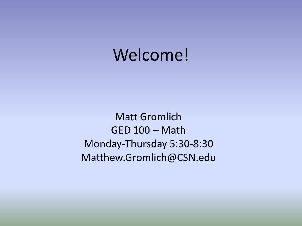 Welcome! Matt Gromlich GED 100 – Math Monday-Thursday 5:30-8:30
