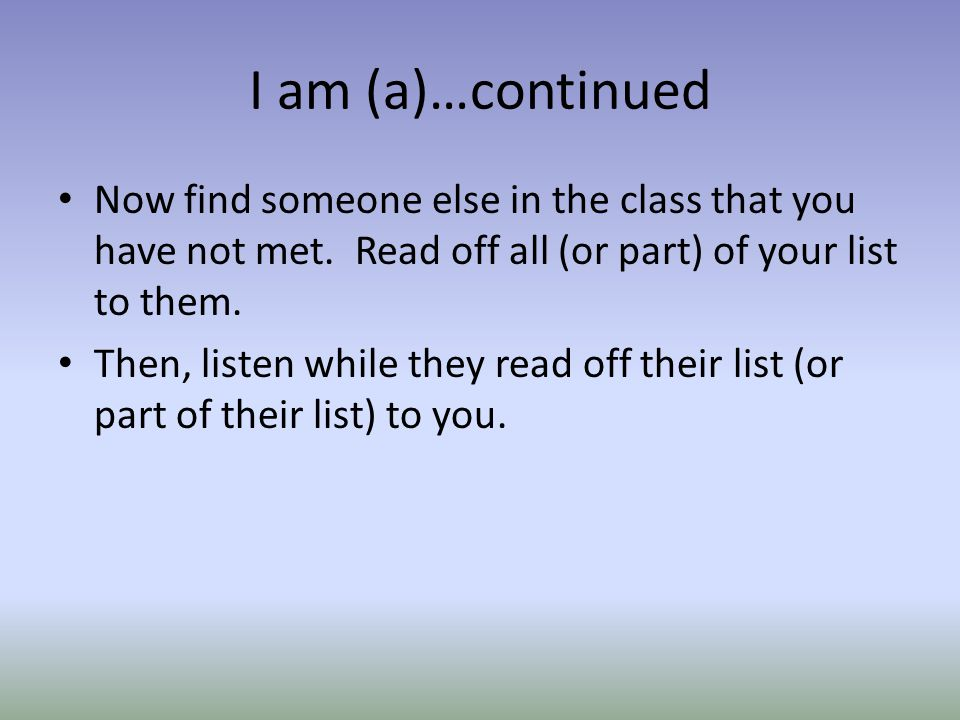 I am (a)…continued Now find someone else in the class that you have not met. Read off all (or part) of your list to them.