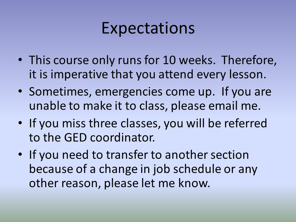 Expectations This course only runs for 10 weeks. Therefore, it is imperative that you attend every lesson.