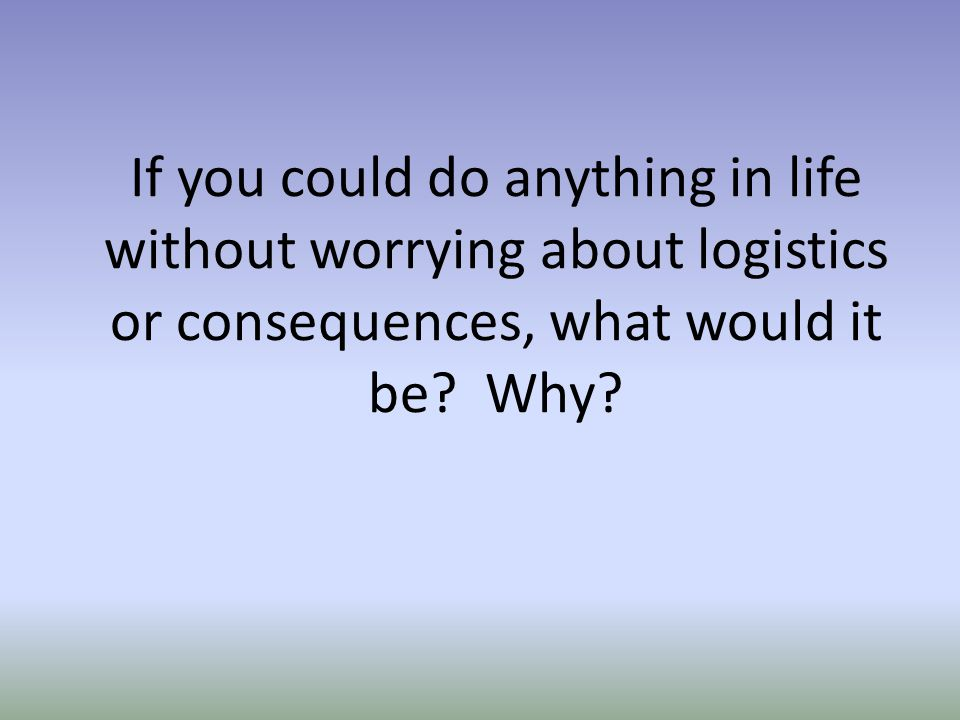 If you could do anything in life without worrying about logistics or consequences, what would it be.