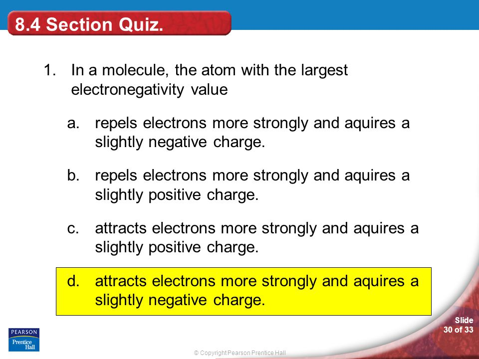 8.4 Section Quiz. 1. In a molecule, the atom with the largest electronegativity value.