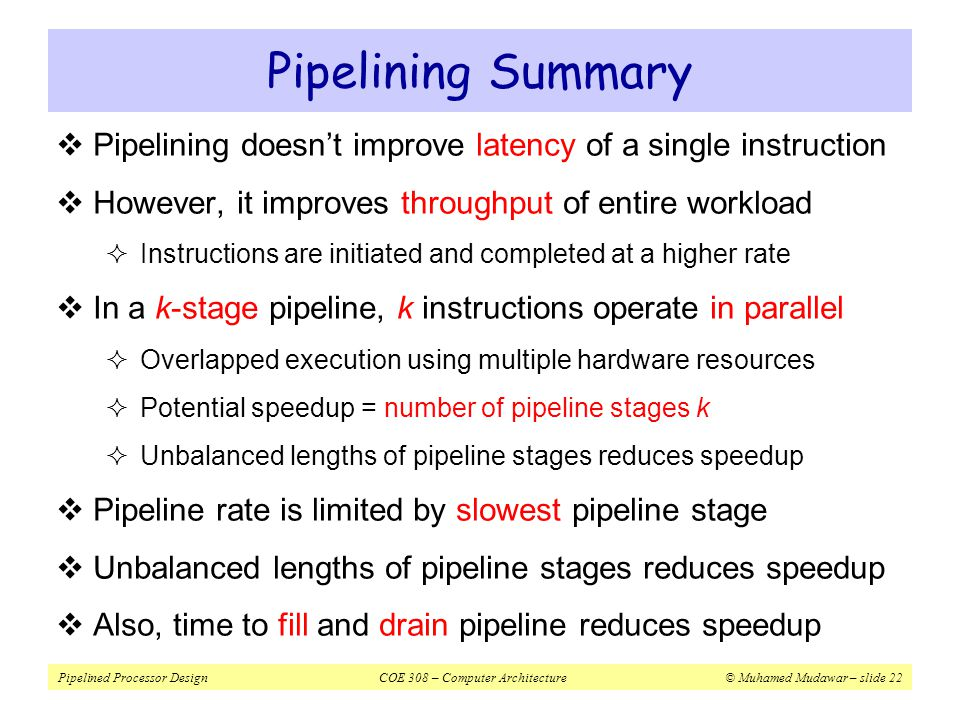 Pipelining Summary Pipelining doesn't improve latency of a single instruction. However, it improves throughput of entire workload.