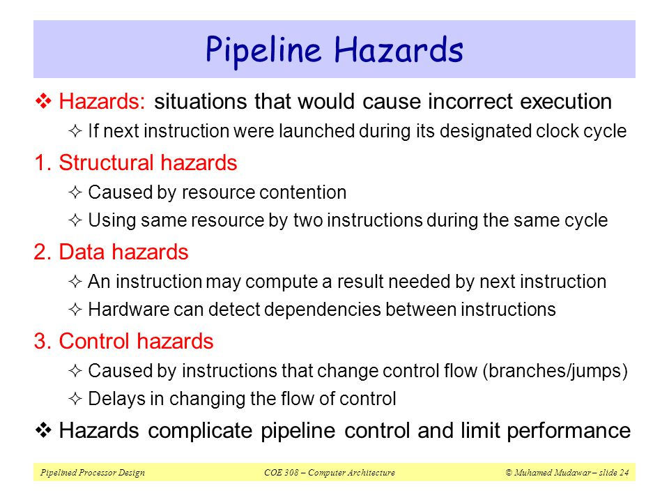 Pipeline Hazards Hazards: situations that would cause incorrect execution. If next instruction were launched during its designated clock cycle.
