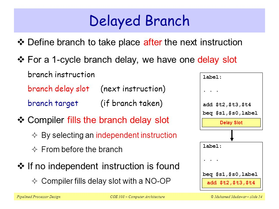 Delayed Branch Define branch to take place after the next instruction