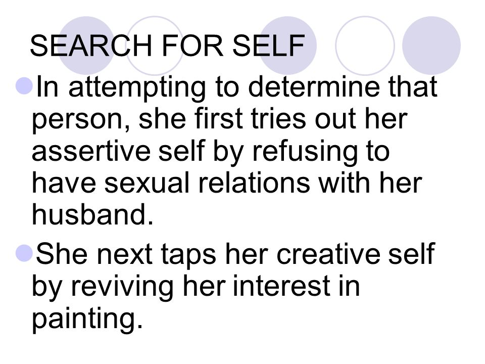 SEARCH FOR SELF In attempting to determine that person, she first tries out her assertive self by refusing to have sexual relations with her husband.