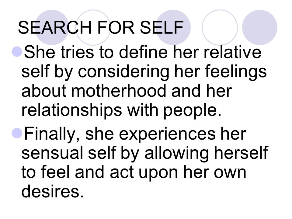 SEARCH FOR SELF She tries to define her relative self by considering her feelings about motherhood and her relationships with people.