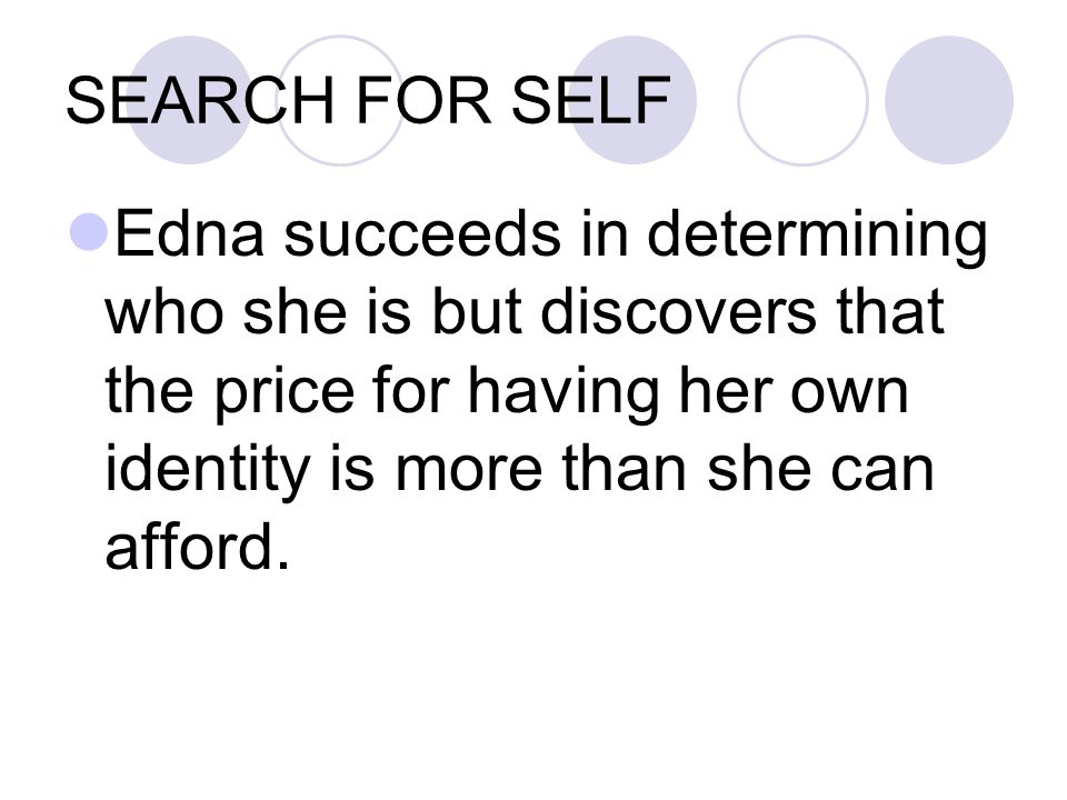SEARCH FOR SELF Edna succeeds in determining who she is but discovers that the price for having her own identity is more than she can afford.