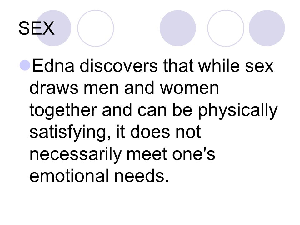 SEX Edna discovers that while sex draws men and women together and can be physically satisfying, it does not necessarily meet one s emotional needs.