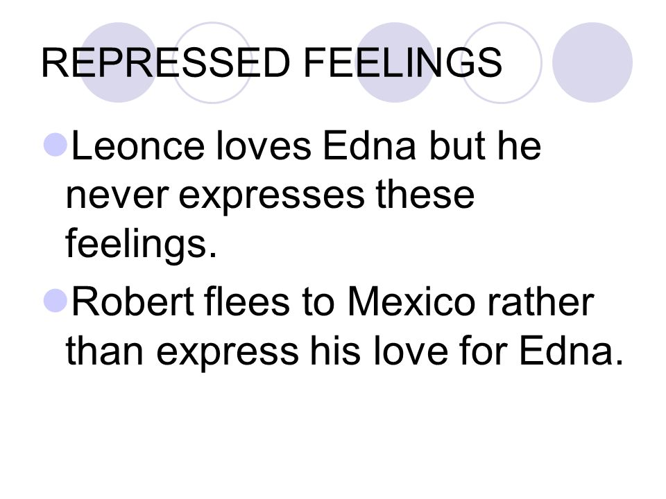 REPRESSED FEELINGS Leonce loves Edna but he never expresses these feelings.