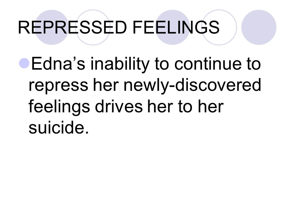 REPRESSED FEELINGS Edna's inability to continue to repress her newly-discovered feelings drives her to her suicide.