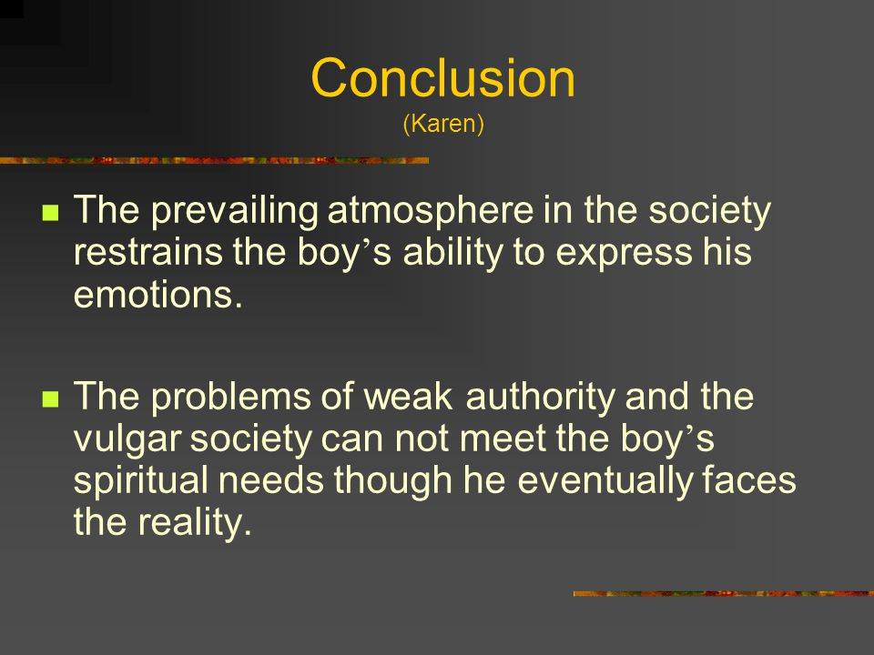 Conclusion (Karen) The prevailing atmosphere in the society restrains the boy's ability to express his emotions.