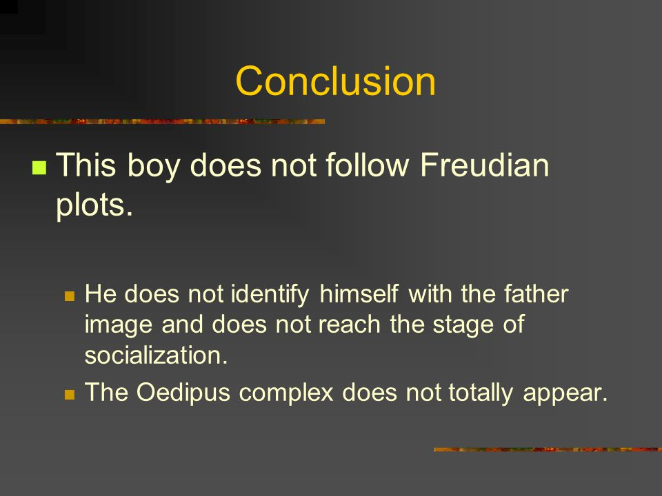 Conclusion This boy does not follow Freudian plots.