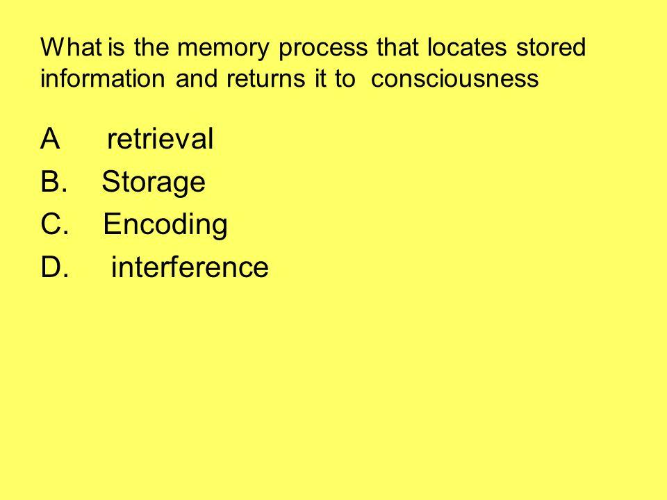A retrieval B. Storage C. Encoding D. interference