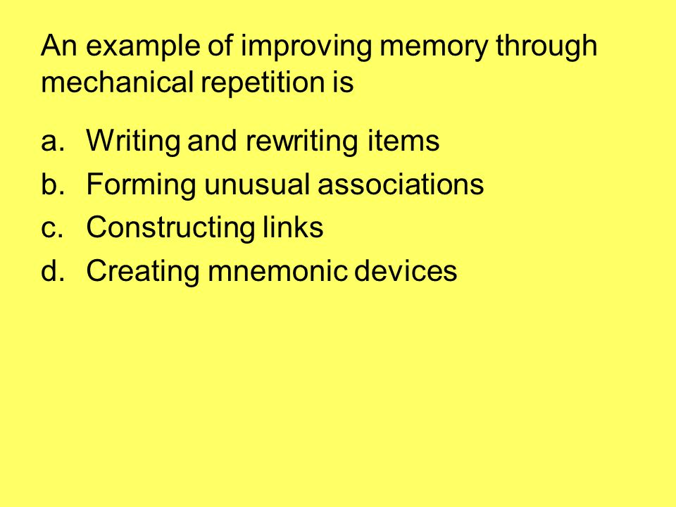 An example of improving memory through mechanical repetition is