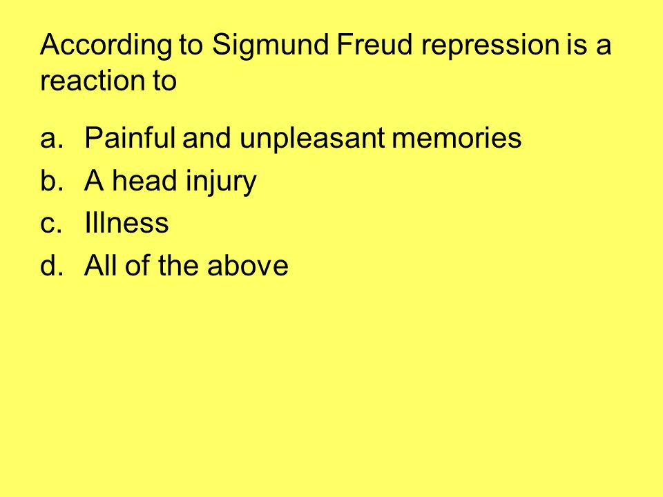 According to Sigmund Freud repression is a reaction to