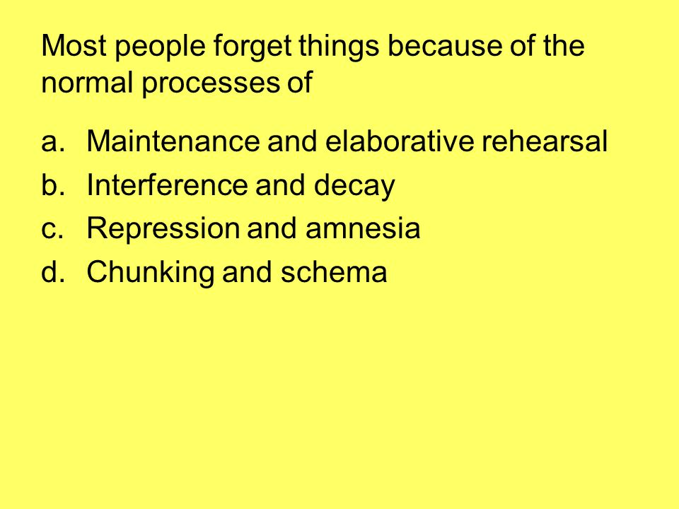 Most people forget things because of the normal processes of