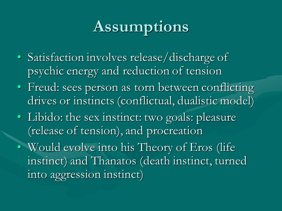 Assumptions Satisfaction involves release/discharge of psychic energy and reduction of tension.