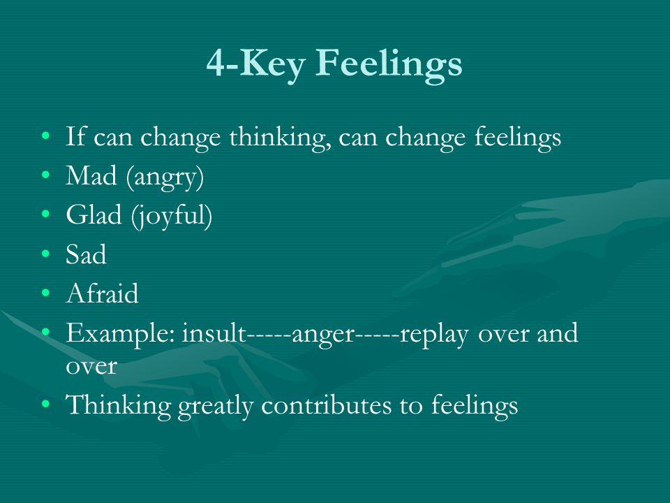 4-Key Feelings If can change thinking, can change feelings Mad (angry)