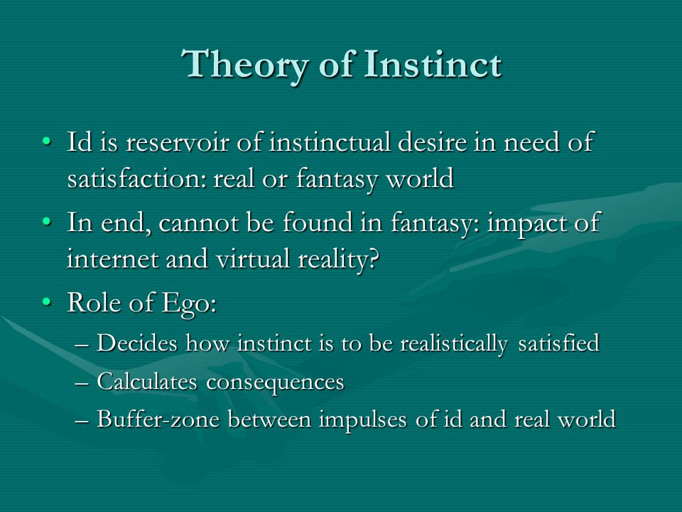 Theory of Instinct Id is reservoir of instinctual desire in need of satisfaction: real or fantasy world.