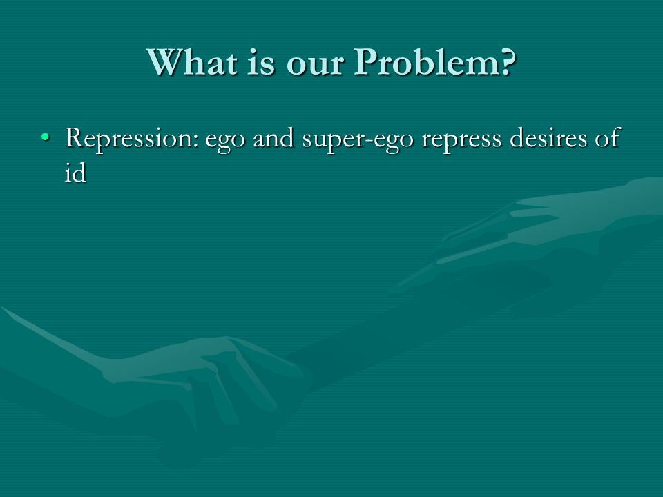 What is our Problem Repression: ego and super-ego repress desires of id