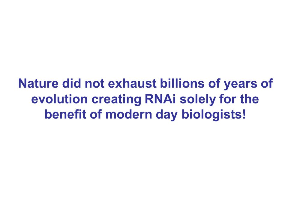 Nature did not exhaust billions of years of evolution creating RNAi solely for the benefit of modern day biologists!