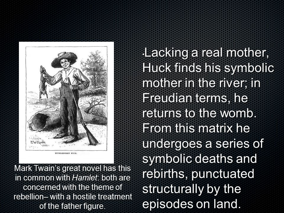 Lacking a real mother, Huck finds his symbolic mother in the river; in Freudian terms, he returns to the womb. From this matrix he undergoes a series of symbolic deaths and rebirths, punctuated structurally by the episodes on land.