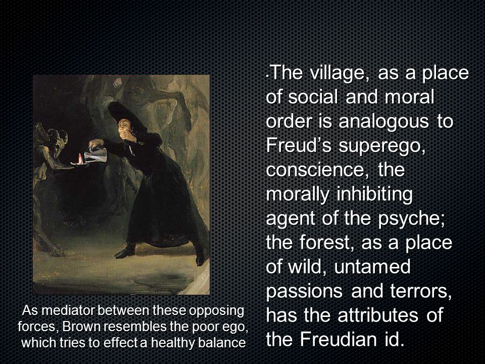 The village, as a place of social and moral order is analogous to Freud's superego, conscience, the morally inhibiting agent of the psyche; the forest, as a place of wild, untamed passions and terrors, has the attributes of the Freudian id.